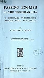 Passing English of the Victorian era, a dictionary of heterodox English, slang and phrase, by J. Redding Ware; 1909; The world of Victorian slang found mostly in the city of London