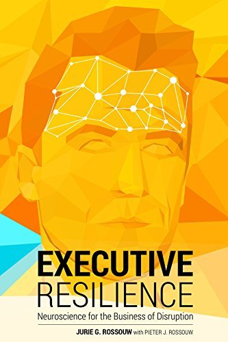 Executive Resilience: Neuroscience for the Business of Disruption Jurie G Rossouw
