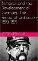Bismarck and the Development of Germany The Period of Unification 1815-1871