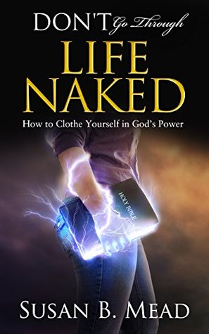 Don't Go Through Life Naked: How to Clothe Yourself in God's Power to Walk Through the Challenges of Life and Step into God's Promises Every Day