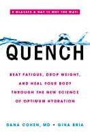 Quench: Drink Right, Stop Fatigue, Kick Insomnia, and Heal Your Body Through the Power of Optimum Hydration