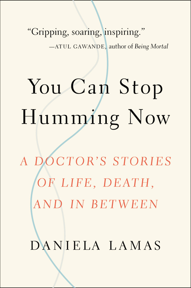 You Can Stop Humming Now A Doctor's Stories of Life, Death, and in Between