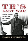 TR's Last War: Theodore Roosevelt, The Great War, and a Journey of Triumph and Tragedy