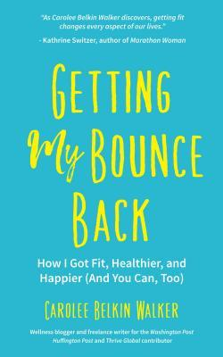 Getting My Bounce Back How I Got Fit, Healthier, and Happier (And You Can, Too)