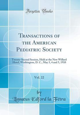 Transactions of the American Pediatric Society, Vol. 22: Twenty-Second Session, Held at the New Willard Hotel, Washington, D. C., May 3, 4 and 5, 1910 (Classic Reprint)