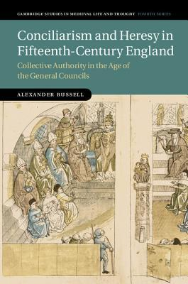 Conciliarism and Heresy in Fifteenth-Century England Collective Authority in the Age of the General Councils