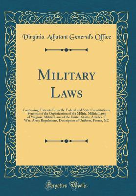 Military Laws: Containing: Extracts from the Federal and State Constitutions, Synopsis of the Organization of the Militia, Militia Laws of Virginia, Militia Laws of the United States, Articles of War, Army Regulations, Description of Uniform, Forms, &c