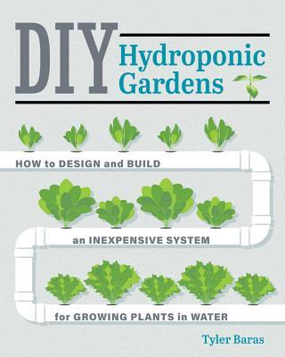 DIY Hydroponic Gardens How to Design and Build an Inexpensive System for Growing Plants in Water