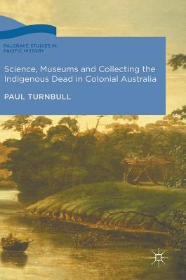 Science, Museums and Collecting the Indigenous Dead in Colonial Australia