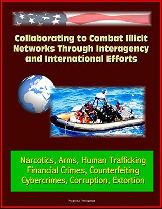 Collaborating to Combat Illicit Networks Through Interagency and International Efforts - Narcotics, Arms, Human Trafficking, Financial Crimes, Counterfeiting, Cybercrimes, Corruption, Extortion