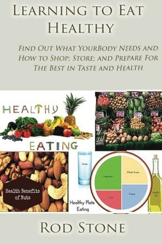 Learning to Eat Healthy: Find Out What Your Body Needs and How to Shop; Store; and Prepare For The Best in Taste and Health: Volume 6 (Healthy Food Series)