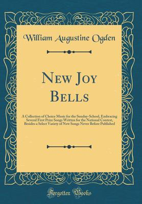 New Joy Bells: A Collection of Choice Music for the Sunday-School, Embracing Several First Prize Songs Written for the National Contest, Besides a Select Variety of New Songs Never Before Published (Classic Reprint)