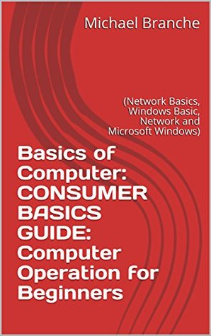 Basics of Computer: CONSUMER BASICS GUIDE: Computer Operation for Beginners: (Network Basics, Windows Basic, Network and Microsoft Windows)