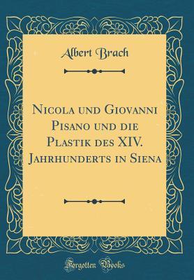 Nicola und Giovanni Pisano und die Plastik des XIV. Jahrhunderts in Siena (Classic Reprint)