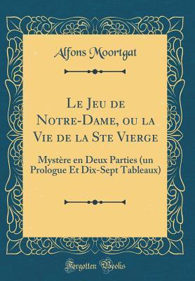 Le Jeu de Notre-Dame, Ou La Vie de la Ste Vierge: Myst�re En Deux Parties (Un Prologue Et Dix-Sept Tableaux)  by  Alfons Moortgat