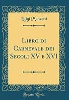 Libro Di Carnevale Dei Secoli XV E XVI (Classic Reprint)