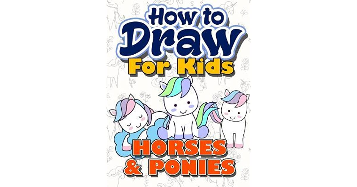 How To Draw For Kids How To Draw Horses Ponies For Kids A Fun Step By Step Drawing Book For Kawaii Cute Horse Pony And More Easy Funny Beginners Activity Book