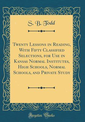 Twenty Lessons in Reading, with Fifty Classified Selections, for Use in Kansas Normal Institutes, High Schools, Normal Schools, and Private Study  by  S.B. Todd