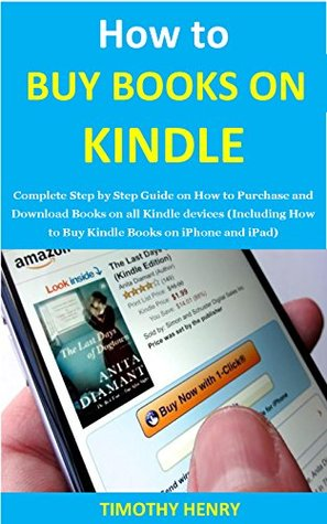 How to buy books on kindle: Complete Step by Step Guide on How to Purchase and Download Books on all Kindle devices (Including How to Buy Kindle Books on iPhone and iPad)