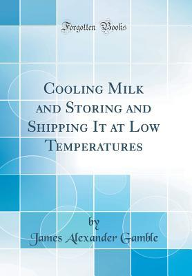 Cooling Milk and Storing and Shipping It at Low Temperatures (Classic Reprint)