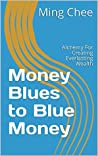Money Blues to Blue Money: Alchemy For Creating Everlasting Wealth