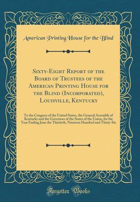 Sixty-Eight Report of the Board of Trustees of the American Printing House for the Blind (Incorporated), Louisville, Kentucky: To the Congress of the United States, the General Assembly of Kentucky and the Governors of the States of the Union, for the Yea