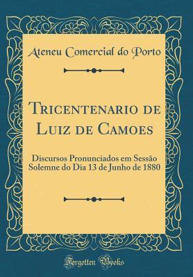 Tricentenario de Luiz de Cam�es: Discursos Pronunciados Em Sess�o Solemne Do Dia 13 de Junho de 1880  by  Ateneu Comercial Do Porto
