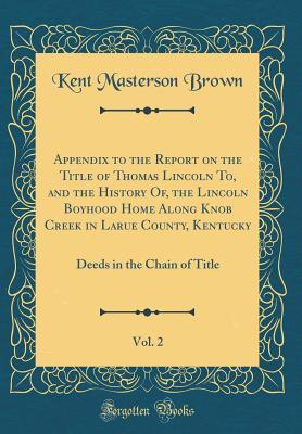 Appendix to the Report on the Title of Thomas Lincoln To, and the History Of, the Lincoln Boyhood Home Along Knob Creek in Larue County, Kentucky, Vol. 2: Deeds in the Chain of Title (Classic Reprint)