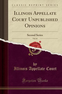 Illinois Appellate Court Unpublished Opinions, Vol. 61: Second Series (Classic Reprint)