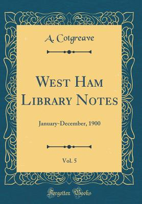 West Ham Library Notes, Vol. 5: January-December, 1900  by  A Cotgreave