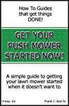 Get Your Push Mower Started Now!: A simple guide to getting your lawn mower started when it doesn't want to