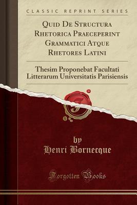 Quid de Structura Rhetorica Praeceperint Grammatici Atque Rhetores Latini: Thesim Proponebat Facultati Litterarum Universitatis Parisiensis (Classic Reprint) Henri Bornecque
