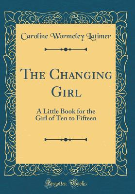 The Changing Girl: A Little Book for the Girl of Ten to Fifteen Caroline Wormeley Latimer