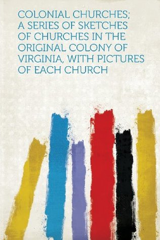 Colonial Churches; A Series of Sketches of Churches in the Original Colony of Virginia, with Pictures of Each Church