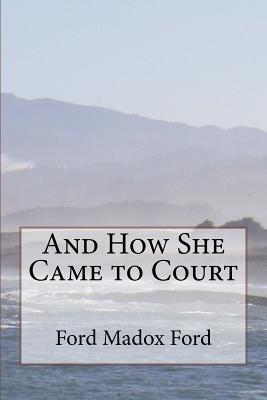 And How She Came to Court Ford Madox Ford