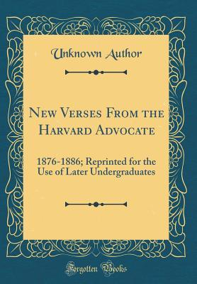 New Verses from the Harvard Advocate: 1876-1886; Reprinted for the Use of Later Undergraduates (Classic Reprint)