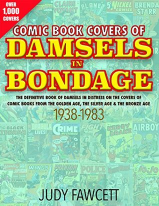 Comic Book Covers Of Damsels In Bondage: The Definitive Book of Damsels In Distress On The Covers of Comic Books From The Golden Age, The Silver Age & The Bronze Age 1938-1983