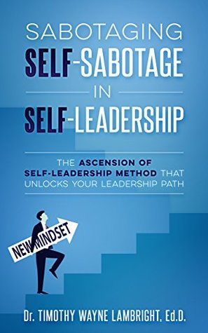 Sabotaging Self-Sabotage in Self-Leadership: The Ascension of Self-Leadership Method That Unlocks Your Leadership Path