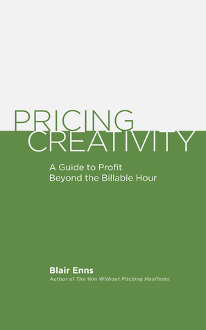 Pricing Creativity: A Guide to Profit Beyond the Billable Hour by Blair Enns