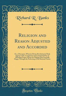 Religion and Reason Adjusted and Accorded: Or, a Discourse, Wherein Divine Revelation Is Made Appear to Be a Congruous and Connatural Way of Affording Proper Means for Making Man Eternally Happy Through the Perfecting of His Rational Nature