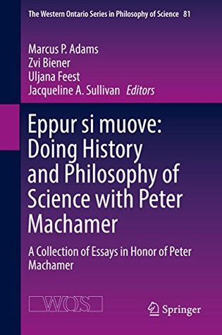 Eppur si muove: Doing History and Philosophy of Science with Peter Machamer: A Collection of Essays in Honor of Peter Machamer (The Western Ontario Series in Philosophy of Science)