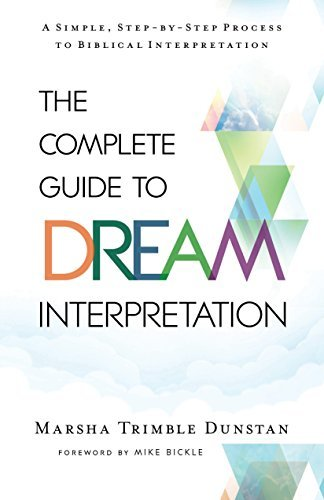 The Complete Guide to Dream Interpretation A Simple, Step-by-Step Process to Biblical Interpretation