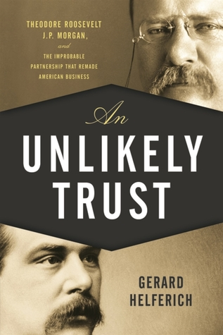 An Unlikely Trust: Theodore Roosevelt, J.P. Morgan, and the Improbable Partnership That Remade American Business