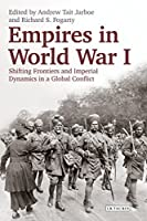 Empires in World War I: Shifting Frontiers and Imperial Dynamics in a Global Conflict (International Library of Twentieth Century History)