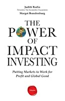 The Power of Impact Investing: Putting Markets to Work for Profit and Global Good