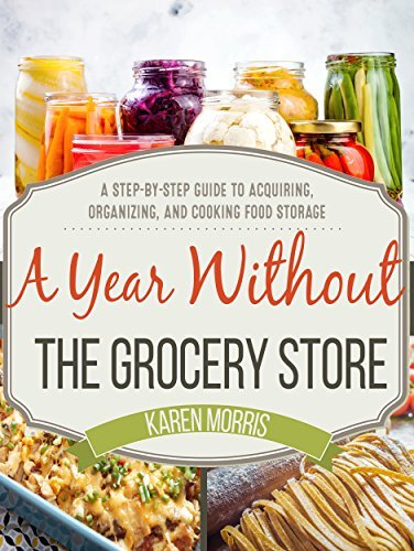A Year Without the Grocery Store A Step by Step Guide to Acquiring, Organizing, and Cooking Food Storage
