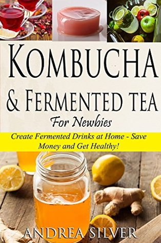 Kombucha and Fermented Tea for Newbies: Create Fermented Drinks at Home – Save Money and Get Healthy! (Andrea Silver Fermented Recipes Book 2)