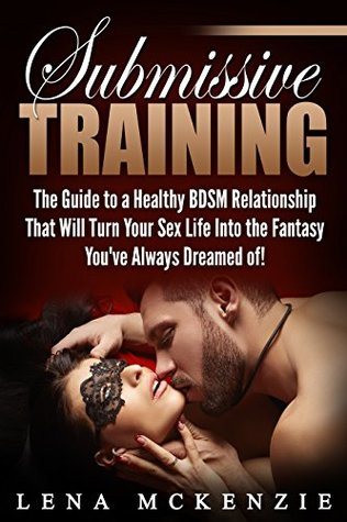 Submissive Training: The Guide to a Healthy BDSM Relationship that Will Turn Your Sex Life Into the Fantasy You've Always Dreamed of!