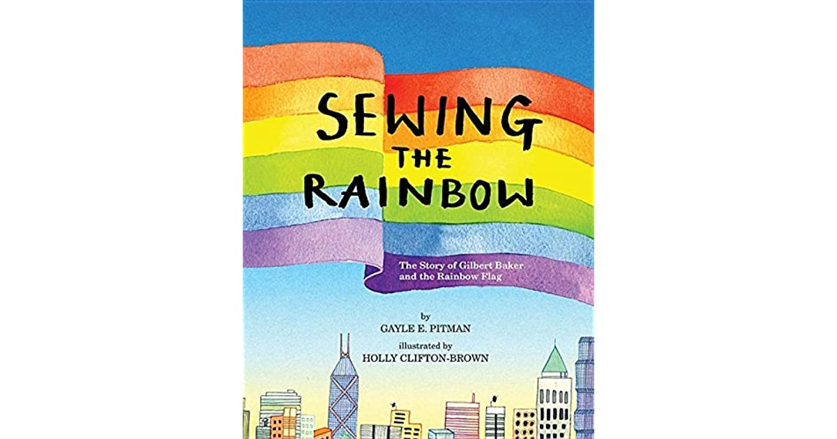 Sewing The Rainbow The Story Of Gilbert Baker And The Rainbow Flag