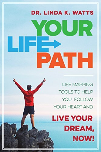 Your Life Path Life Mapping Tools to Help You Follow Your Heart and Live Your Dream, Now!